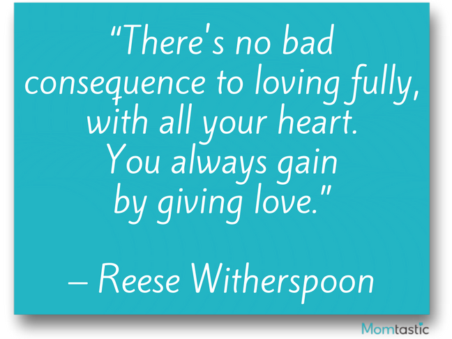 There's no bad consequence to loving fully, with all your heart. You always gain by giving love. Reese Witherspoon